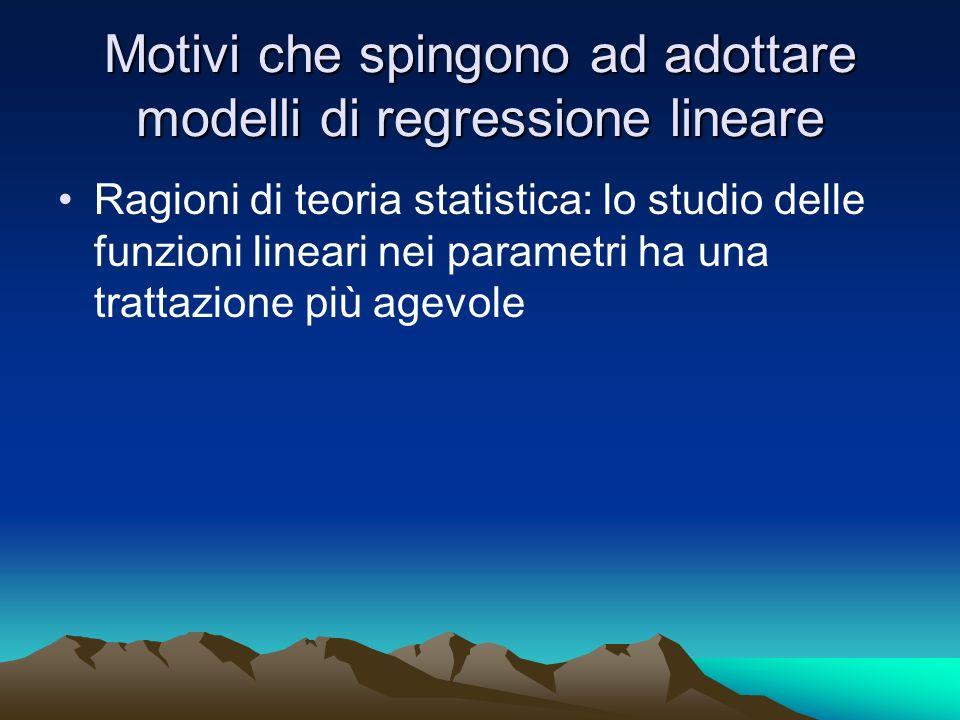Motivi che spingono ad adottare modelli di regressione lineare Ragioni di teoria statistica: lo studio delle funzioni lineari nei parametri ha una tra