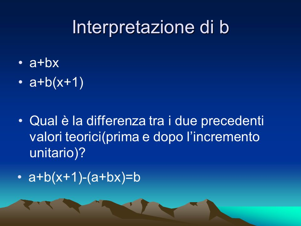 Interpretazione di b a+bx a+b(x+1) Qual è la differenza tra i due precedenti valori teorici(prima e dopo lincremento unitario)? a+b(x+1)-(a+bx)=b