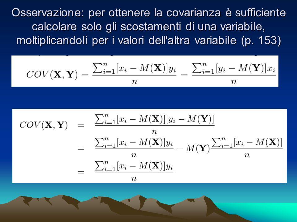 Osservazione: per ottenere la covarianza è sufficiente calcolare solo gli scostamenti di una variabile, moltiplicandoli per i valori dell'altra variab