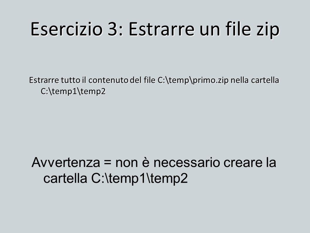 Esercizio 3: Estrarre un file zip Estrarre tutto il contenuto del file C:\temp\primo.zip nella cartella C:\temp1\temp2 Avvertenza = non è necessario c