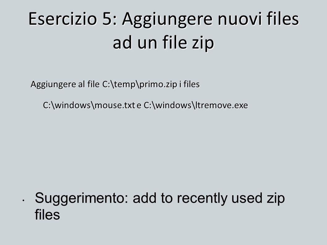 Esercizio 5: Aggiungere nuovi files ad un file zip Aggiungere al file C:\temp\primo.zip i files C:\windows\mouse.txt e C:\windows\ltremove.exe Suggeri