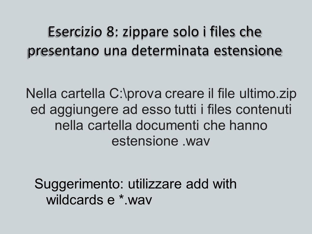Esercizio 8: zippare solo i files che presentano una determinata estensione Suggerimento: utilizzare add with wildcards e *.wav Nella cartella C:\prov