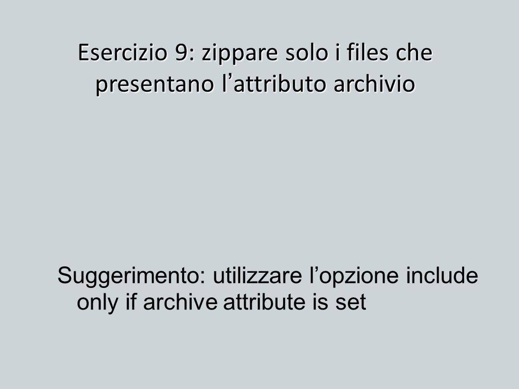 Esercizio 9: zippare solo i files che presentano l attributo archivio Suggerimento: utilizzare lopzione include only if archive attribute is set