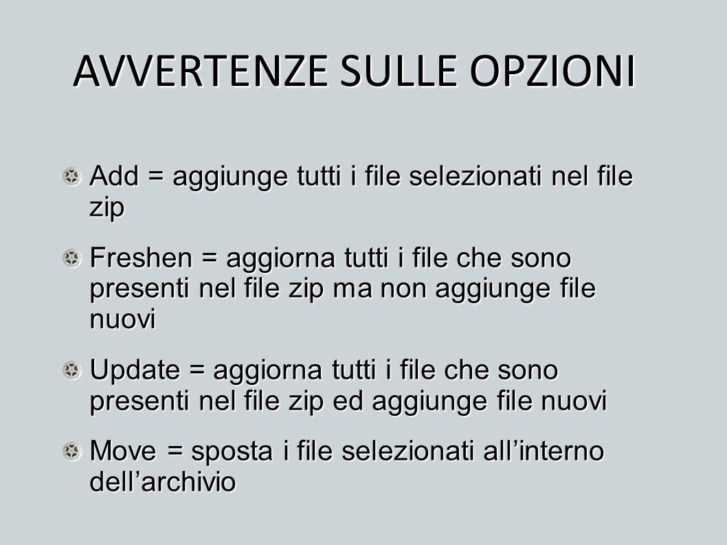 AVVERTENZE SULLE OPZIONI Add = aggiunge tutti i file selezionati nel file zip Freshen = aggiorna tutti i file che sono presenti nel file zip ma non ag