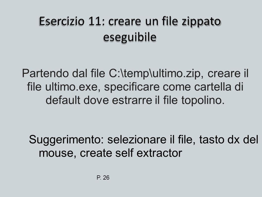 Esercizio 11: creare un file zippato eseguibile Suggerimento: selezionare il file, tasto dx del mouse, create self extractor Partendo dal file C:\temp