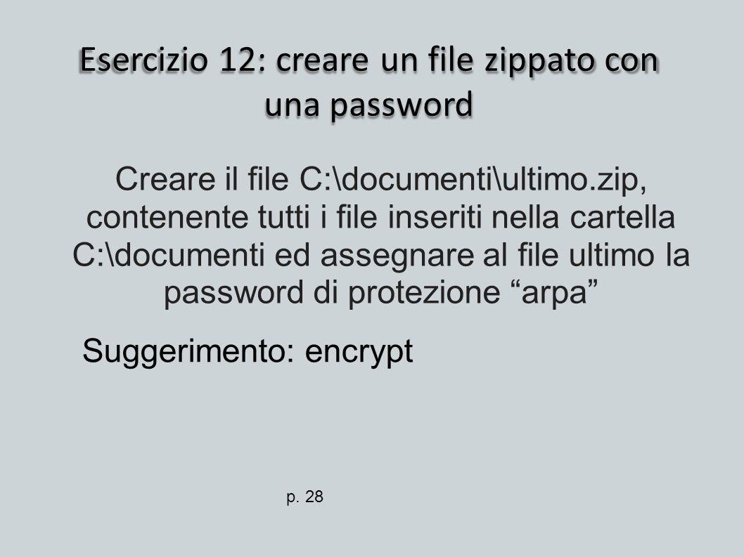 Esercizio 12: creare un file zippato con una password Suggerimento: encrypt Creare il file C:\documenti\ultimo.zip, contenente tutti i file inseriti n
