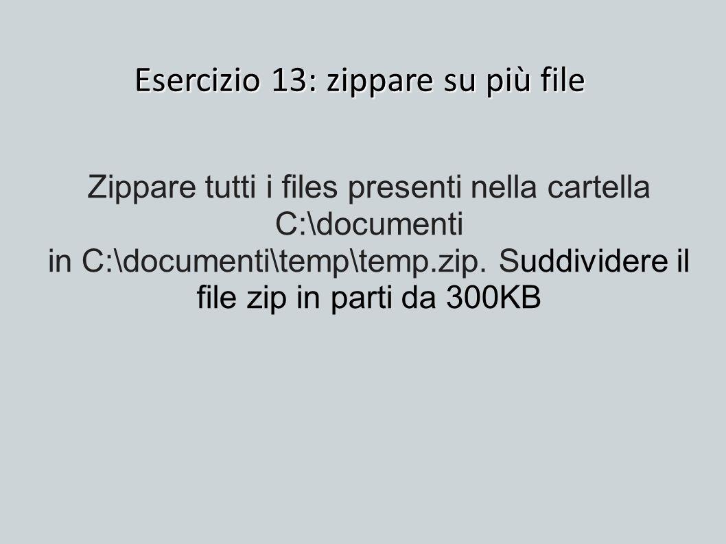 Esercizio 13: zippare su più file Zippare tutti i files presenti nella cartella C:\documenti in C:\documenti\temp\temp.zip. Suddividere il file zip in