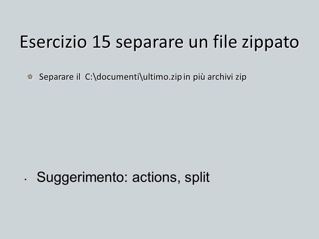 Esercizio 15 separare un file zippato Separare il C:\documenti\ultimo.zip in più archivi zip Suggerimento: actions, split