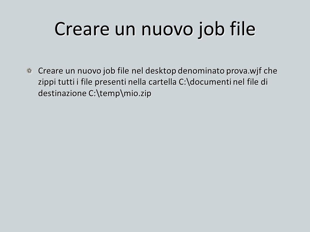 Creare un nuovo job file Creare un nuovo job file nel desktop denominato prova.wjf che zippi tutti i file presenti nella cartella C:\documenti nel fil