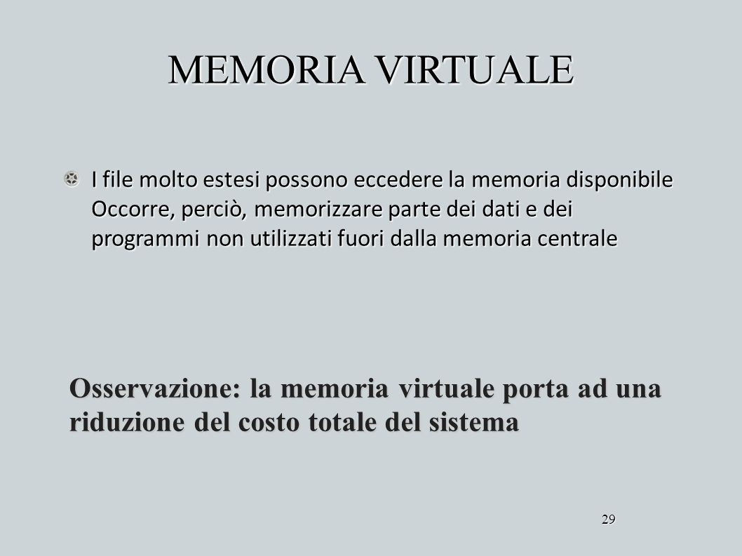 MEMORIA VIRTUALE I file molto estesi possono eccedere la memoria disponibile Occorre, perciò, memorizzare parte dei dati e dei programmi non utilizzat