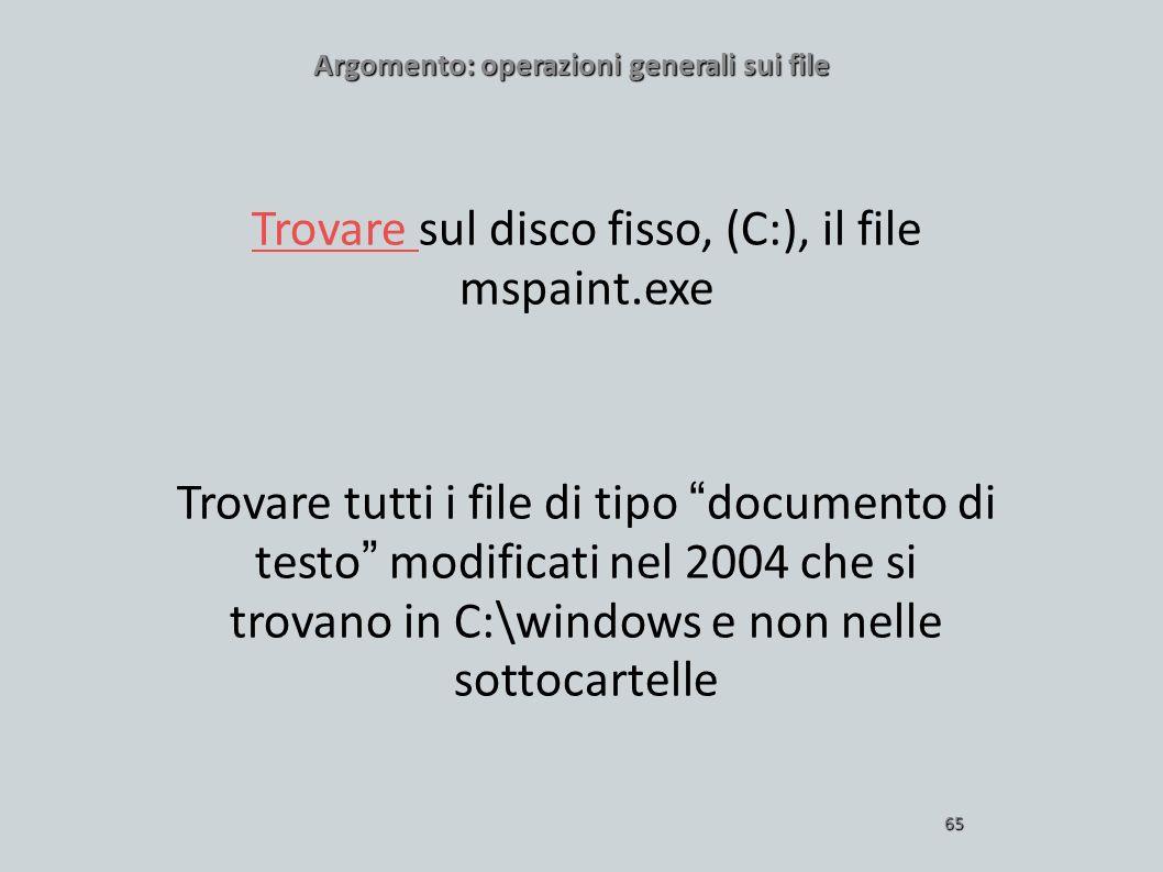 Argomento: operazioni generali sui file 65 Trovare Trovare sul disco fisso, (C:), il file mspaint.exe Trovare tutti i file di tipo documento di testo
