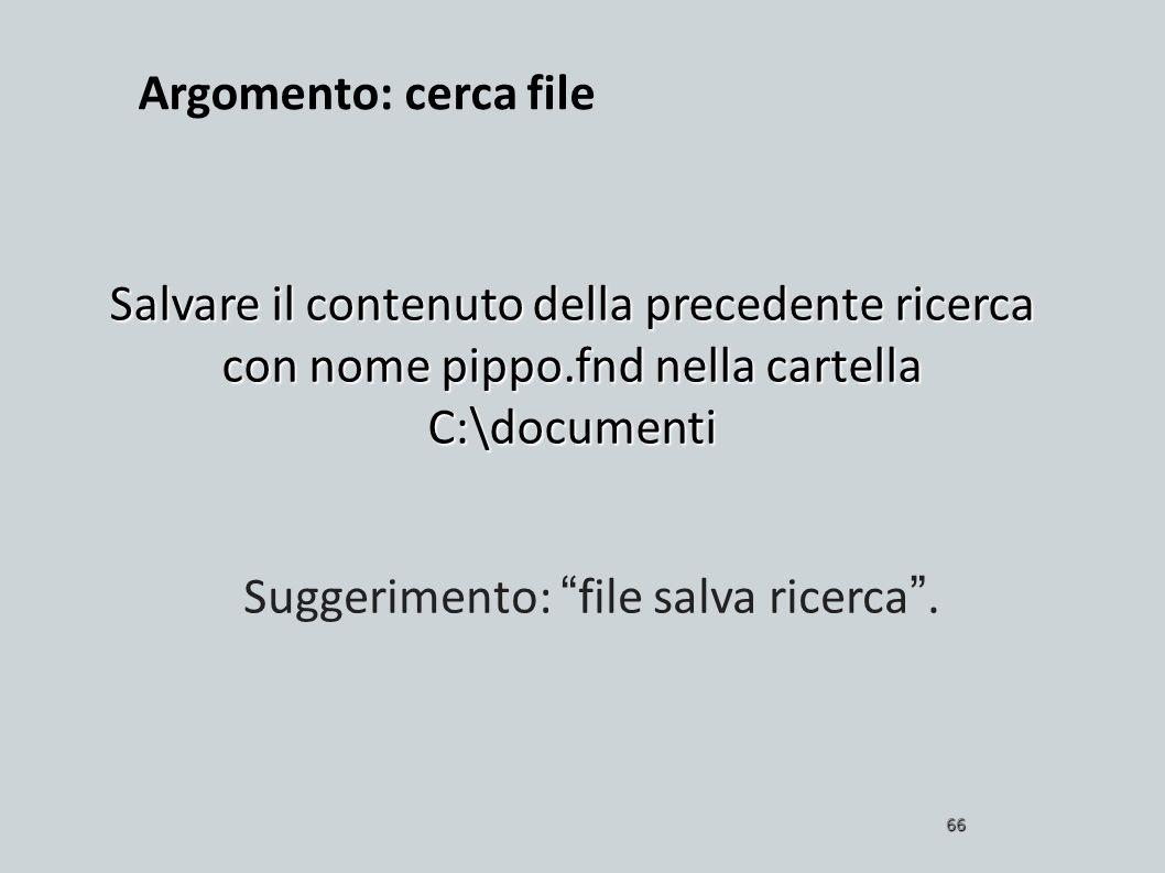 Salvare il contenuto della precedente ricerca con nome pippo.fnd nella cartella C:\documenti 66 Suggerimento: file salva ricerca. Argomento: cerca fil