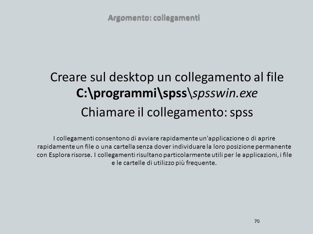 Argomento: collegamenti 70 Creare sul desktop un collegamento al file C:\programmi\spss\spsswin.exe Chiamare il collegamento: spss I collegamenti cons