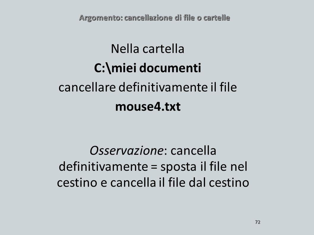 Argomento: cancellazione di file o cartelle 72 Nella cartella C:\miei documenti cancellare definitivamente il file mouse4.txt Osservazione: cancella d