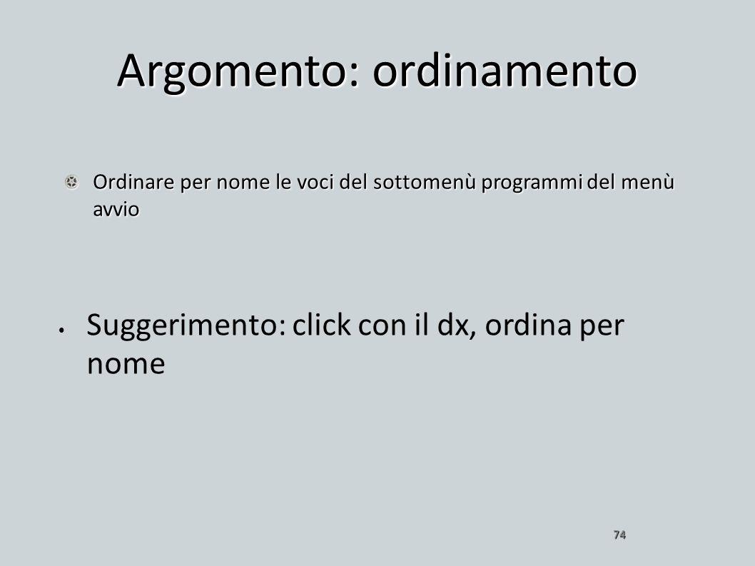 Argomento: ordinamento Ordinare per nome le voci del sottomenù programmi del menù avvio 74 Suggerimento: click con il dx, ordina per nome