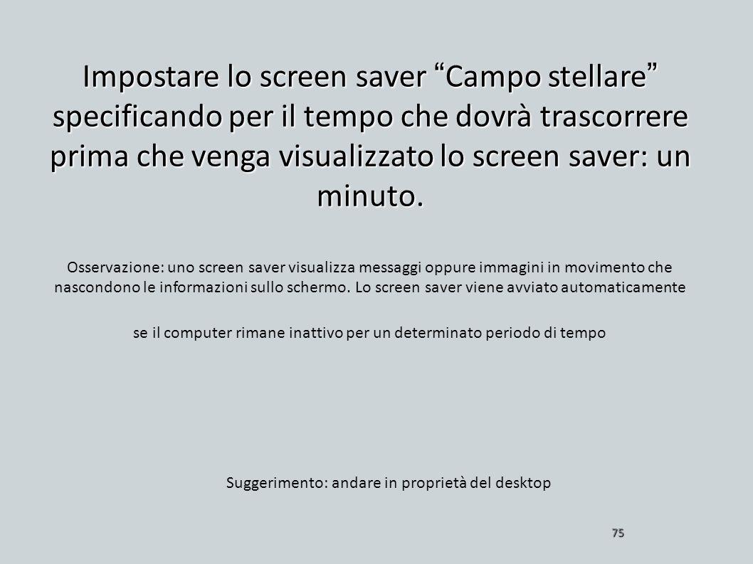 Impostare lo screen saver Campo stellare specificando per il tempo che dovrà trascorrere prima che venga visualizzato lo screen saver: un minuto. 75 O