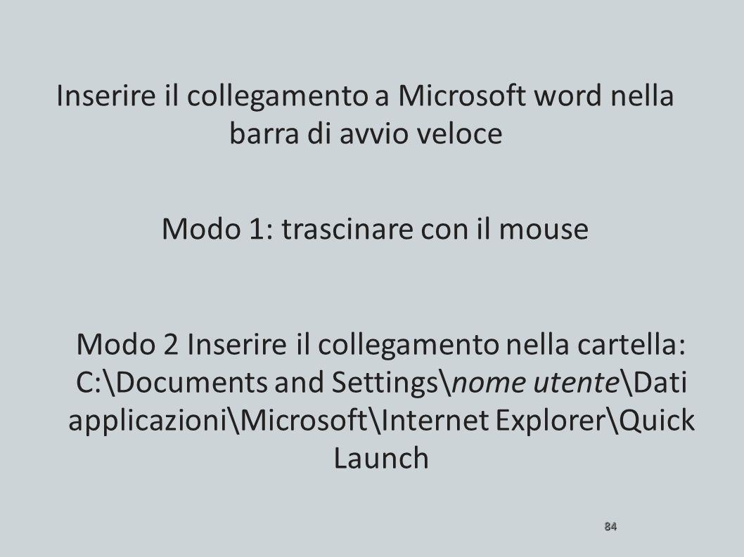 84 Modo 1: trascinare con il mouse Inserire il collegamento a Microsoft word nella barra di avvio veloce Modo 2 Inserire il collegamento nella cartell