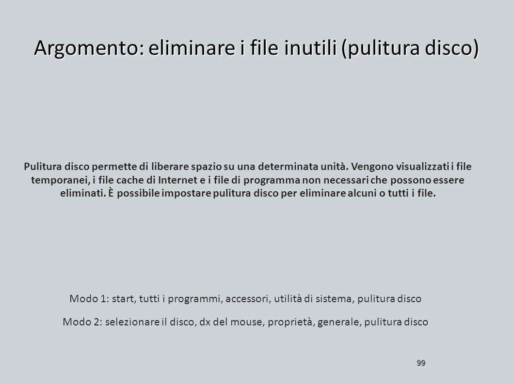 Argomento: eliminare i file inutili (pulitura disco) 99 Pulitura disco permette di liberare spazio su una determinata unità. Vengono visualizzati i fi