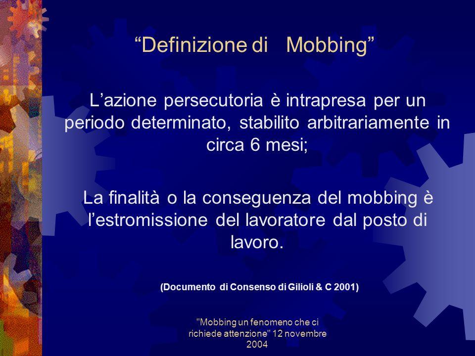 Mobbing un fenomeno che ci richiede attenzione 12 novembre 2004 Definizione di Mobbing Forma di molestia o violenza psicologica esercitata quasi sempre con intenzionalità lesiva, ripetuta in modo iterativo, con modalità polimorfe