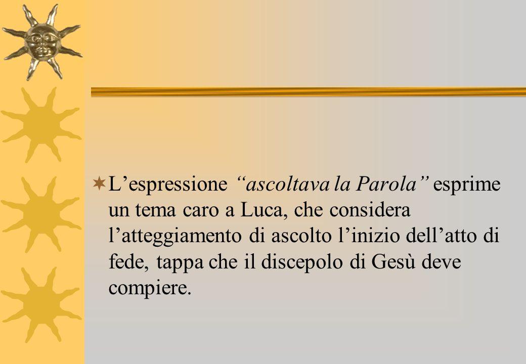 Lespressione ascoltava la Parola esprime un tema caro a Luca, che considera latteggiamento di ascolto linizio dellatto di fede, tappa che il discepolo
