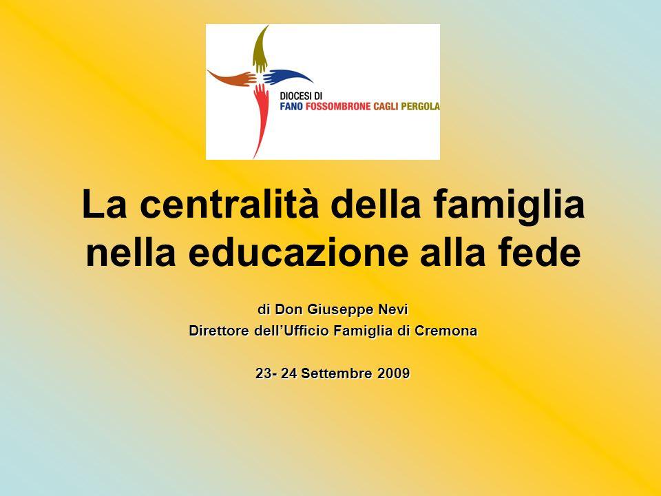 La centralità della famiglia nella educazione alla fede di Don Giuseppe Nevi Direttore dellUfficio Famiglia di Cremona 23- 24 Settembre 2009