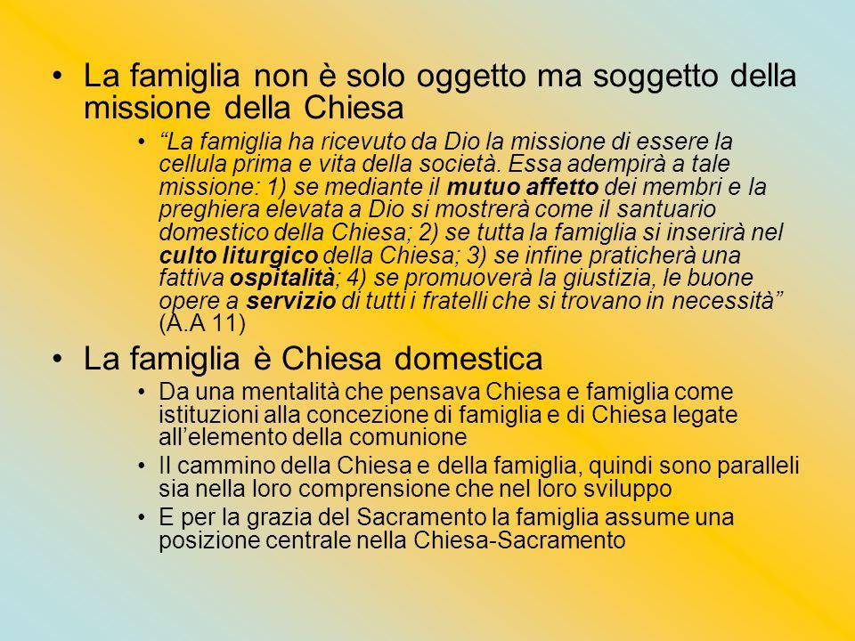 La famiglia non è solo oggetto ma soggetto della missione della Chiesa La famiglia ha ricevuto da Dio la missione di essere la cellula prima e vita de