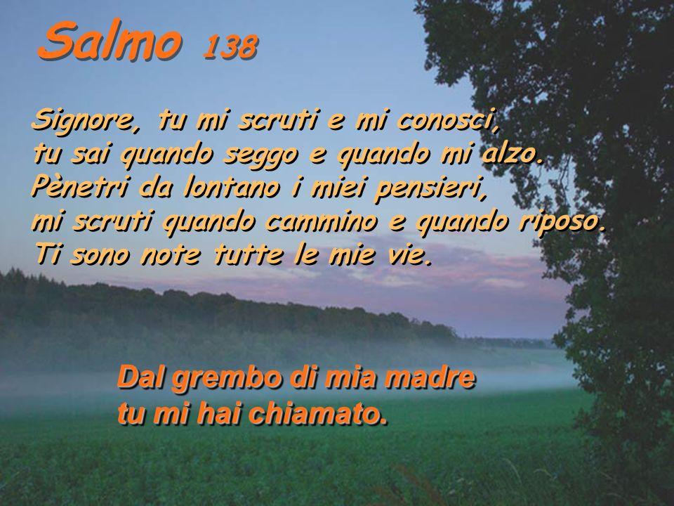 Salmo 138 Signore, tu mi scruti e mi conosci, tu sai quando seggo e quando mi alzo.