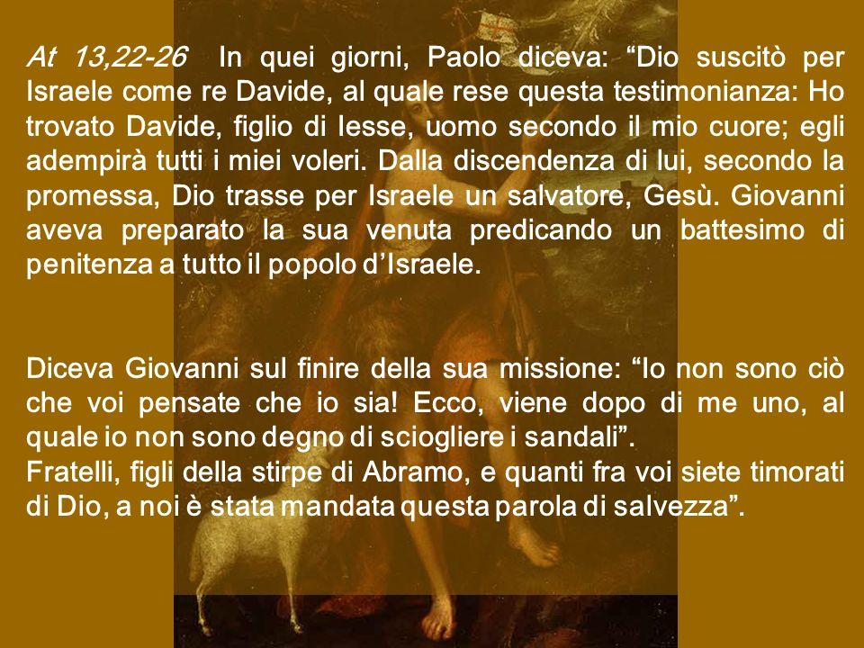 At 13,22-26 In quei giorni, Paolo diceva: Dio suscitò per Israele come re Davide, al quale rese questa testimonianza: Ho trovato Davide, figlio di Iesse, uomo secondo il mio cuore; egli adempirà tutti i miei voleri.