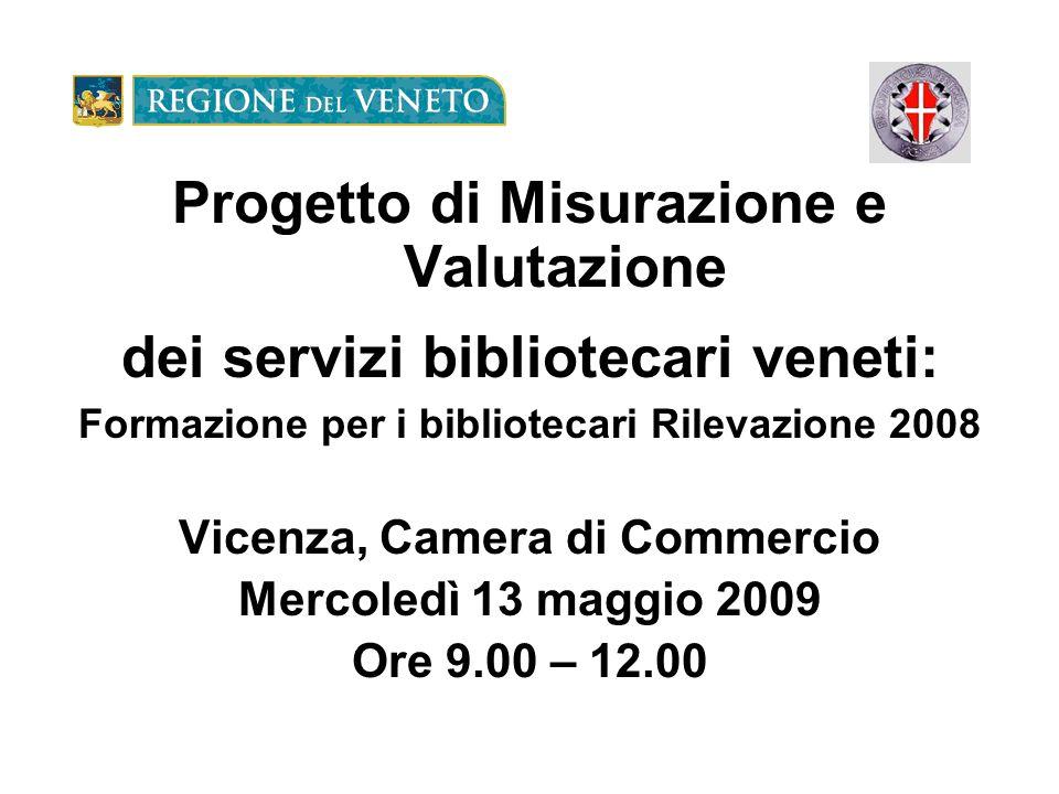 Progetto di Misurazione e Valutazione dei servizi bibliotecari veneti: Formazione per i bibliotecari Rilevazione 2008 Vicenza, Camera di Commercio Mercoledì 13 maggio 2009 Ore 9.00 – 12.00