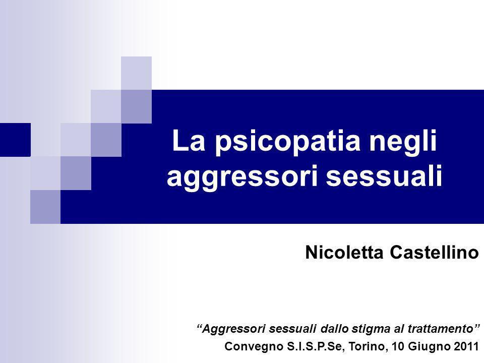 La psicopatia negli aggressori sessuali Nicoletta Castellino Aggressori sessuali dallo stigma al trattamento Convegno S.I.S.P.Se, Torino, 10 Giugno 20