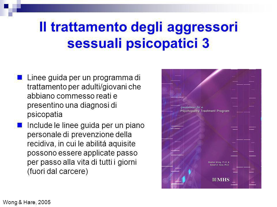 Il trattamento degli aggressori sessuali psicopatici 3 Wong & Hare, 2005 Linee guida per un programma di trattamento per adulti/giovani che abbiano co