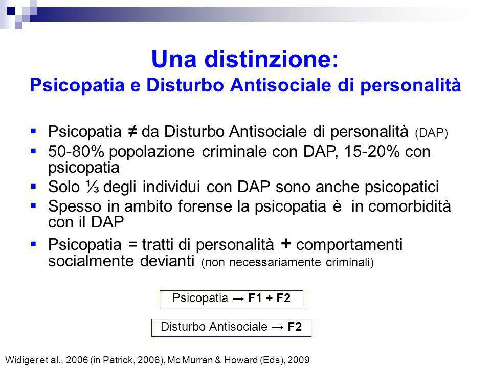 Una distinzione: Psicopatia e Disturbo Antisociale di personalità Widiger et al., 2006 (in Patrick, 2006), Mc Murran & Howard (Eds), 2009 Psicopatia F