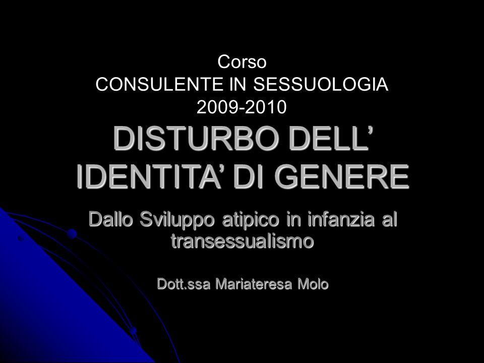 Corso CONSULENTE IN SESSUOLOGIA 2009-2010 DISTURBO DELL IDENTITA DI GENERE Dallo Sviluppo atipico in infanzia al transessualismo Dott.ssa Mariateresa Molo