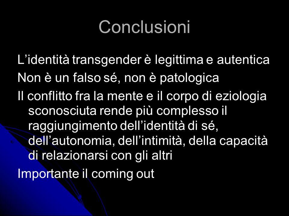Conclusioni Lidentità transgender è legittima e autentica Non è un falso sé, non è patologica Il conflitto fra la mente e il corpo di eziologia sconosciuta rende più complesso il raggiungimento dellidentità di sé, dellautonomia, dellintimità, della capacità di relazionarsi con gli altri Importante il coming out