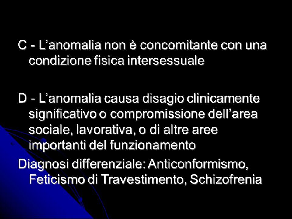 C - Lanomalia non è concomitante con una condizione fisica intersessuale D - Lanomalia causa disagio clinicamente significativo o compromissione dellarea sociale, lavorativa, o di altre aree importanti del funzionamento Diagnosi differenziale: Anticonformismo, Feticismo di Travestimento, Schizofrenia