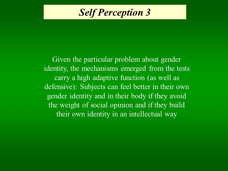 Self Perception 3 Given the particular problem about gender identity, the mechanisms emerged from the tests carry a high adaptive function (as well as