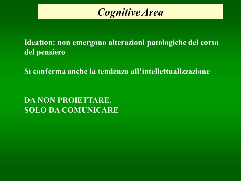 Cognitive Area Ideation: non emergono alterazioni patologiche del corso del pensiero Si conferma anche la tendenza allintellettualizzazione DA NON PRO