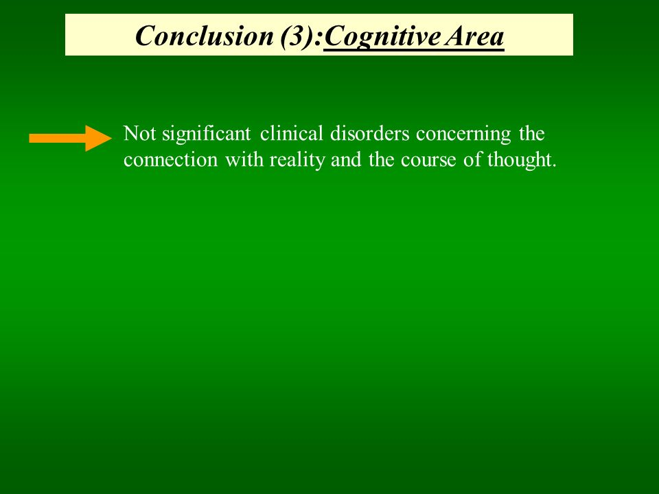 Conclusion (3):Cognitive Area Not significant clinical disorders concerning the connection with reality and the course of thought.