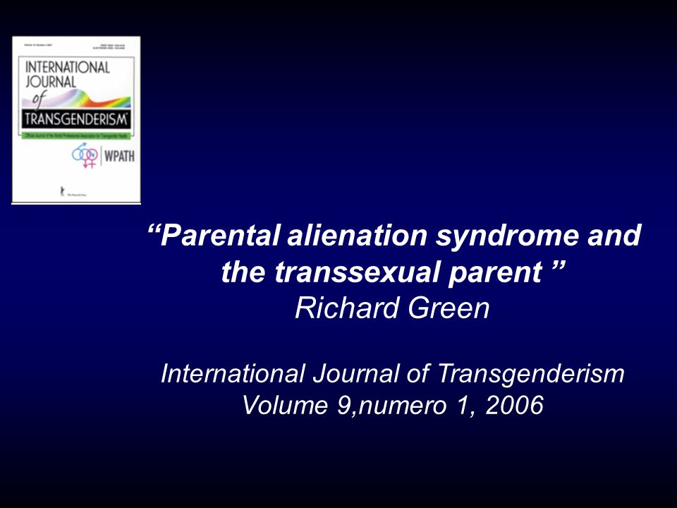 Parental alienation syndrome and the transsexual parent Richard Green International Journal of Transgenderism Volume 9,numero 1, 2006