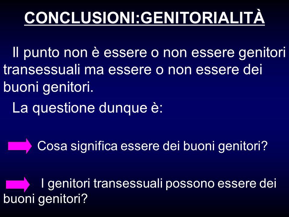 CONCLUSIONI:GENITORIALITÀ Il punto non è essere o non essere genitori transessuali ma essere o non essere dei buoni genitori. La questione dunque è: C