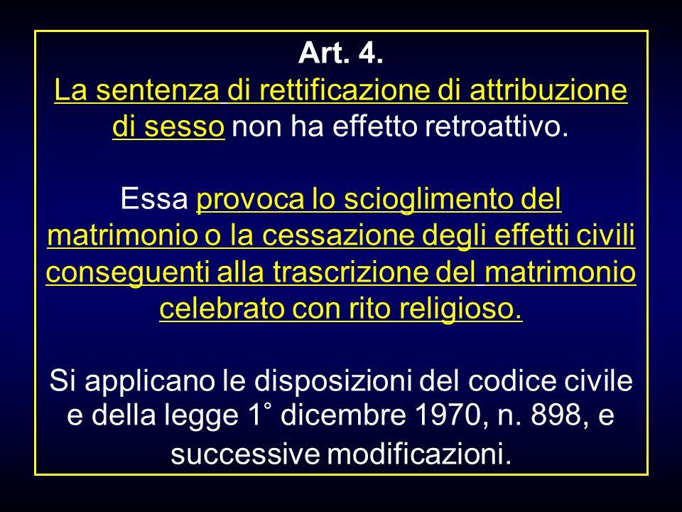 Art. 4. La sentenza di rettificazione di attribuzione di sesso non ha effetto retroattivo. Essa provoca lo scioglimento del matrimonio o la cessazione