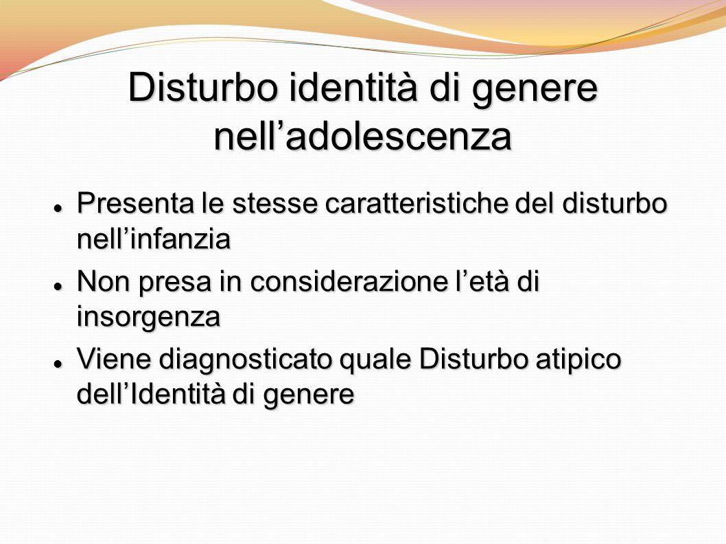 Disturbo identità di genere nelladolescenza Presenta le stesse caratteristiche del disturbo nellinfanzia Presenta le stesse caratteristiche del distur