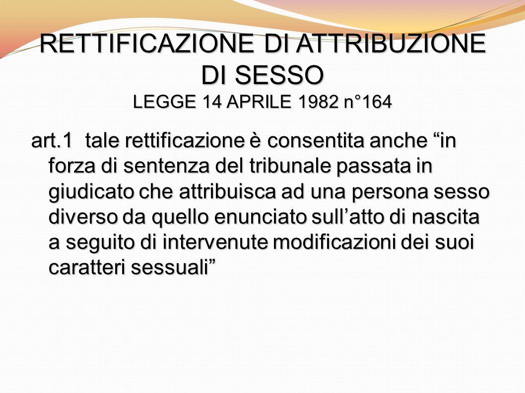 RETTIFICAZIONE DI ATTRIBUZIONE DI SESSO LEGGE 14 APRILE 1982 n°164 art.1 tale rettificazione è consentita anche in forza di sentenza del tribunale pas