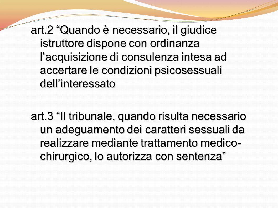 art.2 Quando è necessario, il giudice istruttore dispone con ordinanza lacquisizione di consulenza intesa ad accertare le condizioni psicosessuali del