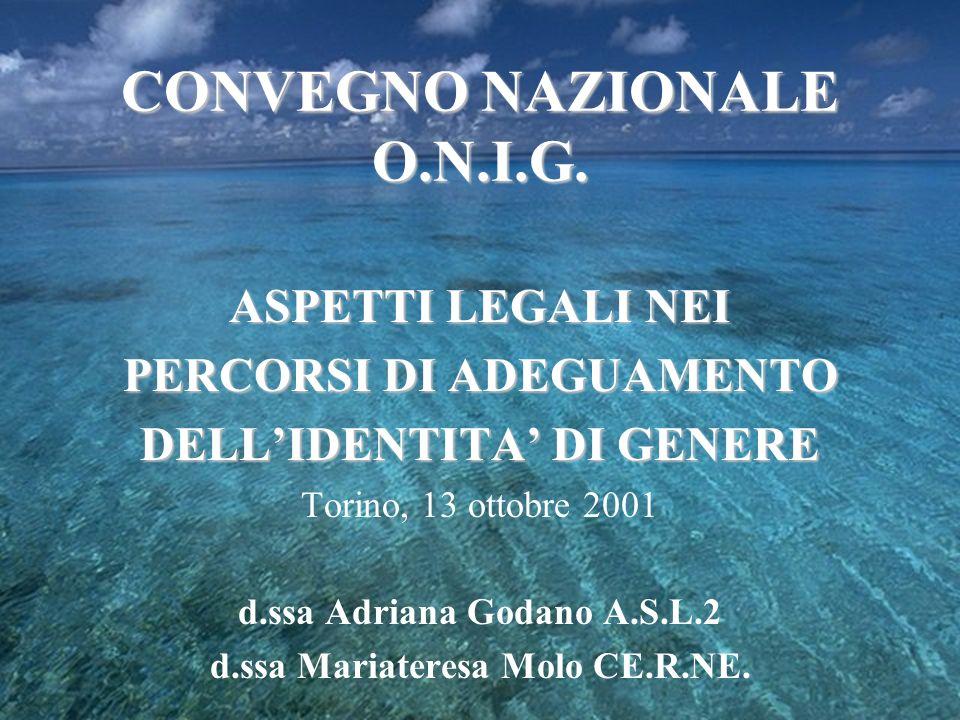 CONVEGNO NAZIONALE O.N.I.G. ASPETTI LEGALI NEI PERCORSI DI ADEGUAMENTO DELLIDENTITA DI GENERE Torino, 13 ottobre 2001 d.ssa Adriana Godano A.S.L.2 d.s