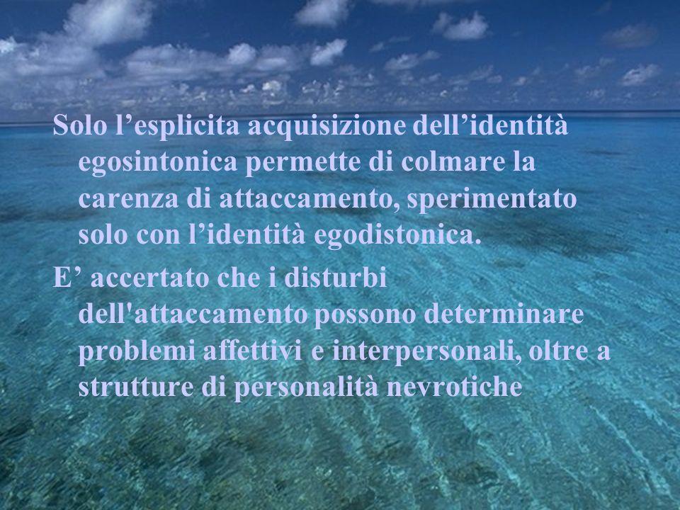 Solo lesplicita acquisizione dellidentità egosintonica permette di colmare la carenza di attaccamento, sperimentato solo con lidentità egodistonica. E