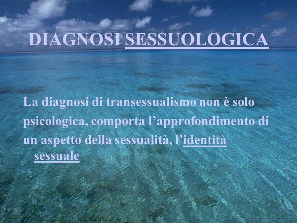 DIAGNOSI SESSUOLOGICA La diagnosi di transessualismo non è solo psicologica, comporta lapprofondimento di un aspetto della sessualità, lidentità sessu