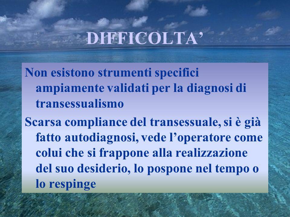 DIFFICOLTA Non esistono strumenti specifici ampiamente validati per la diagnosi di transessualismo Scarsa compliance del transessuale, si è già fatto