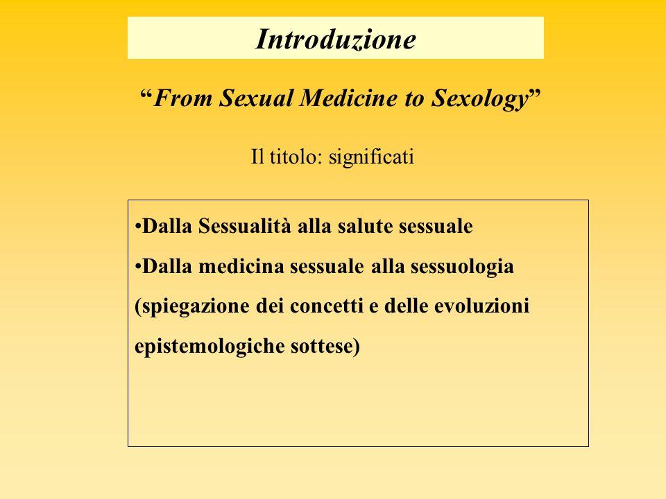 Introduzione Il titolo: significati From Sexual Medicine to Sexology Dalla Sessualità alla salute sessuale Dalla medicina sessuale alla sessuologia (spiegazione dei concetti e delle evoluzioni epistemologiche sottese)