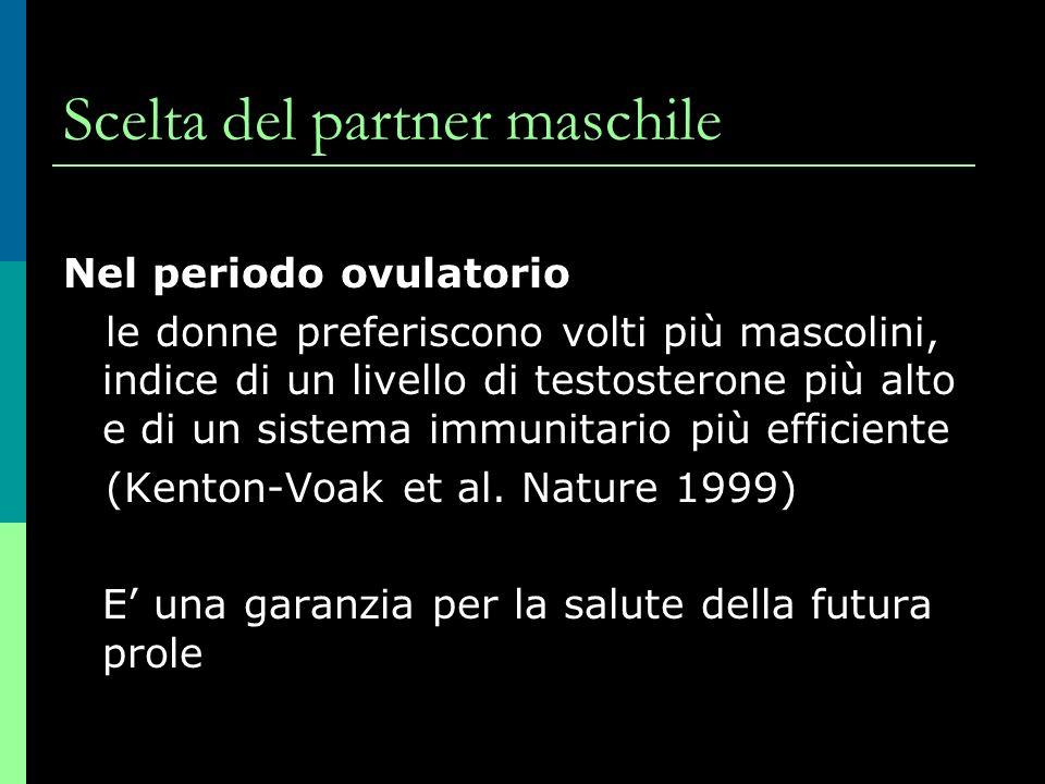 Scelta del partner maschile Nel periodo ovulatorio le donne preferiscono volti più mascolini, indice di un livello di testosterone più alto e di un sistema immunitario più efficiente (Kenton-Voak et al.